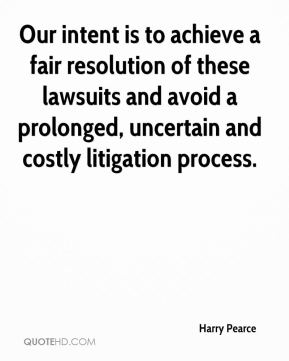 Harry Pearce - Our intent is to achieve a fair resolution of these lawsuits and avoid a prolonged, uncertain and costly litigation process.