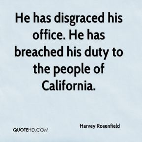 Harvey Rosenfield - He has disgraced his office. He has breached his duty to the people of California.