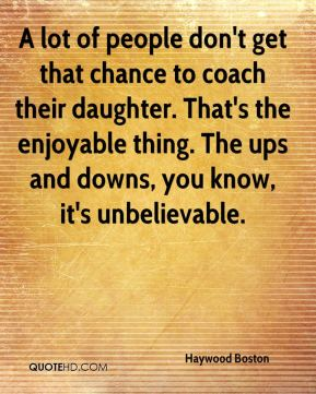 Haywood Boston - A lot of people don't get that chance to coach their daughter. That's the enjoyable thing. The ups and downs, you know, it's unbelievable.