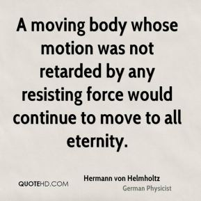 A moving body whose motion was not retarded by any resisting force would continue to move to all eternity.