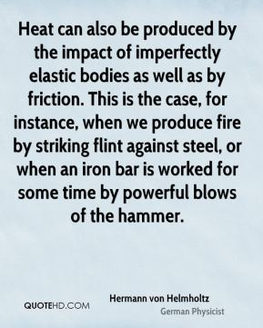 Hermann von Helmholtz - Heat can also be produced by the impact of imperfectly elastic bodies as well as by friction. This is the case, for instance, when we produce fire by striking flint against steel, or when an iron bar is worked for some time by powerful blows of the hammer.