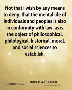 Not that I wish by any means to deny, that the mental life of individuals and peoples is also in conformity with law, as is the object of philosophical, philological, historical, moral, and social sciences to establish.