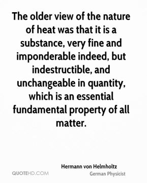 The older view of the nature of heat was that it is a substance, very fine and imponderable indeed, but indestructible, and unchangeable in quantity, which is an essential fundamental property of all matter.