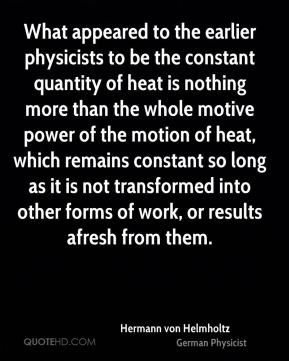What appeared to the earlier physicists to be the constant quantity of heat is nothing more than the whole motive power of the motion of heat, which remains constant so long as it is not transformed into other forms of work, or results afresh from them.