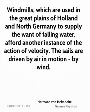 Windmills, which are used in the great plains of Holland and North Germany to supply the want of falling water, afford another instance of the action of velocity. The sails are driven by air in motion - by wind.