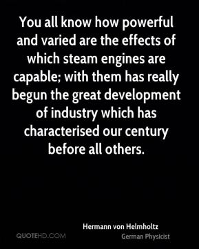 You all know how powerful and varied are the effects of which steam engines are capable; with them has really begun the great development of industry which has characterised our century before all others.
