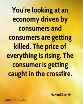 Howard Dvorkin - You're looking at an economy driven by consumers and consumers are getting killed. The price of everything is rising. The consumer is getting caught in the crossfire.