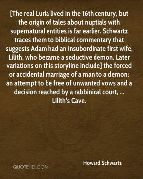 Howard Schwartz - [The real Luria lived in the 16th century, but the origin of tales about nuptials with supernatural entities is far earlier. Schwartz traces them to biblical commentary that suggests Adam had an insubordinate first wife, Lilith, who became a seductive demon. Later variations on this storyline include] the forced or accidental marriage of a man to a demon; an attempt to be free of unwanted vows and a decision reached by a rabbinical court, ... Lilith's Cave.