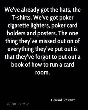 Howard Schwartz - We've already got the hats, the T-shirts. We've got poker cigarette lighters, poker card holders and posters. The one thing they've missed out on of everything they've put out is that they've forgot to put out a book of how to run a card room.