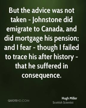 Hugh Miller - But the advice was not taken - Johnstone did emigrate to Canada, and did mortgage his pension; and I fear - though I failed to trace his after history - that he suffered in consequence.