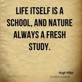 Life itself is a school, and Nature always a fresh study.