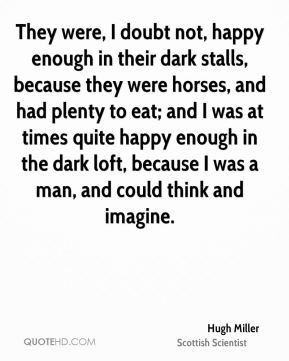 They were, I doubt not, happy enough in their dark stalls, because they were horses, and had plenty to eat; and I was at times quite happy enough in the dark loft, because I was a man, and could think and imagine.