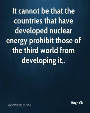 Hugo Ch - It cannot be that the countries that have developed nuclear energy prohibit those of the third world from developing it.