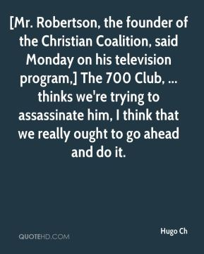 [Mr. Robertson, the founder of the Christian Coalition, said Monday on his television program,] The 700 Club, ... thinks we're trying to assassinate him, I think that we really ought to go ahead and do it.