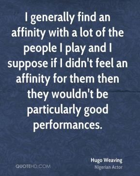 Hugo Weaving - I generally find an affinity with a lot of the people I play and I suppose if I didn't feel an affinity for them then they wouldn't be particularly good performances.