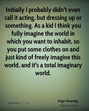 Hugo Weaving - Initially I probably didn't even call it acting, but dressing up or something. As a kid I think you fully imagine the world in which you want to inhabit, so you put some clothes on and just kind of freely imagine this world, and it's a total imaginary world.