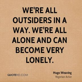 Hugo Weaving - We're all outsiders in a way. We're all alone and can become very lonely.
