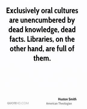 Huston Smith - Exclusively oral cultures are unencumbered by dead knowledge, dead facts. Libraries, on the other hand, are full of them.