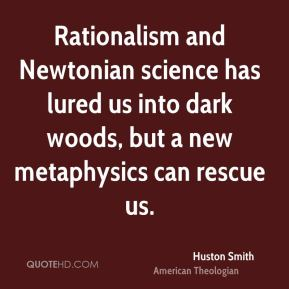 Huston Smith - Rationalism and Newtonian science has lured us into dark woods, but a new metaphysics can rescue us.
