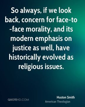 Huston Smith - So always, if we look back, concern for face-to-face morality, and its modern emphasis on justice as well, have historically evolved as religious issues.