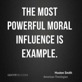 Huston Smith - The most powerful moral influence is example.