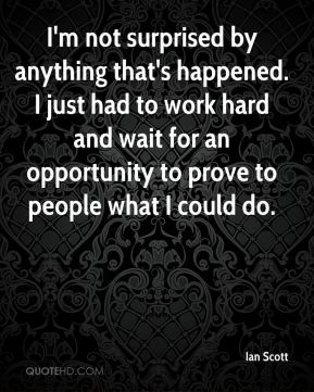 I'm not surprised by anything that's happened. I just had to work hard and wait for an opportunity to prove to people what I could do.