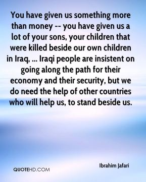 You have given us something more than money -- you have given us a lot of your sons, your children that were killed beside our own children in Iraq, ... Iraqi people are insistent on going along the path for their economy and their security, but we do need the help of other countries who will help us, to stand beside us.