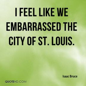 Isaac Bruce - I feel like we embarrassed the city of St. Louis.