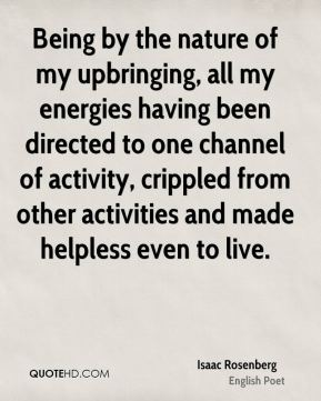 Being by the nature of my upbringing, all my energies having been directed to one channel of activity, crippled from other activities and made helpless even to live.