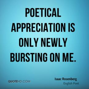 Poetical appreciation is only newly bursting on me.