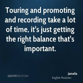 Jamelia - Touring and promoting and recording take a lot of time, it's just getting the right balance that's important.