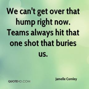 Jamelle Cornley - We can't get over that hump right now. Teams always hit that one shot that buries us.