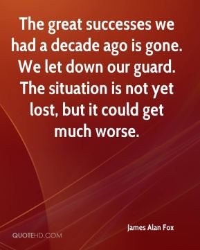 The great successes we had a decade ago is gone. We let down our guard. The situation is not yet lost, but it could get much worse.