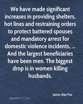 James Alan Fox - We have made significant increases in providing shelters, hot lines and restraining orders to protect battered spouses and mandatory arrest for domestic violence incidents, ... And the largest beneficiaries have been men. The biggest drop is in women killing husbands.