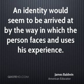 James Baldwin - An identity would seem to be arrived at by the way in which the person faces and uses his experience.