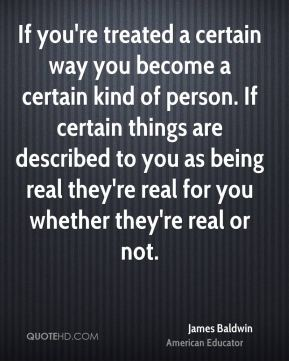 If you're treated a certain way you become a certain kind of person. If certain things are described to you as being real they're real for you whether they're real or not.