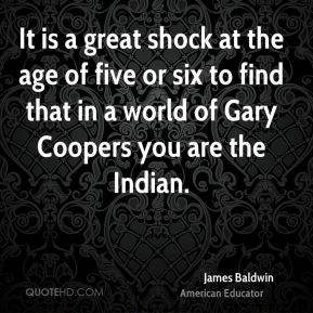 It is a great shock at the age of five or six to find that in a world of Gary Coopers you are the Indian.