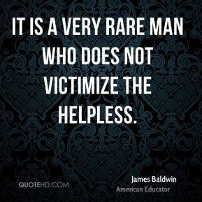 It is a very rare man who does not victimize the helpless.
