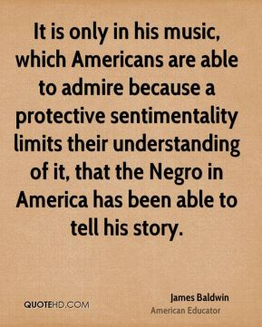 James Baldwin - It is only in his music, which Americans are able to admire because a protective sentimentality limits their understanding of it, that the Negro in America has been able to tell his story.
