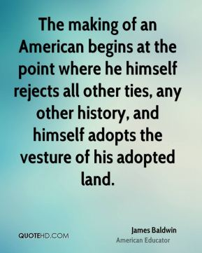 James Baldwin - The making of an American begins at the point where he himself rejects all other ties, any other history, and himself adopts the vesture of his adopted land.