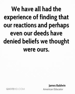 James Baldwin - We have all had the experience of finding that our reactions and perhaps even our deeds have denied beliefs we thought were ours.