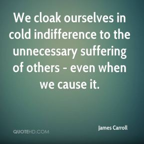 James Carroll - We cloak ourselves in cold indifference to the unnecessary suffering of others - even when we cause it.