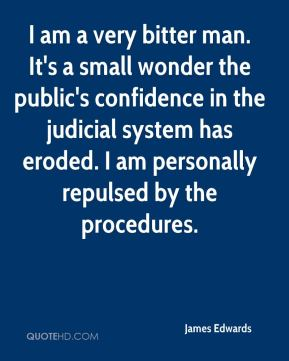 I am a very bitter man. It's a small wonder the public's confidence in the judicial system has eroded. I am personally repulsed by the procedures.