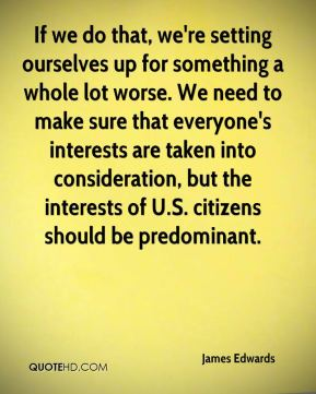 James Edwards - If we do that, we're setting ourselves up for something a whole lot worse. We need to make sure that everyone's interests are taken into consideration, but the interests of U.S. citizens should be predominant.