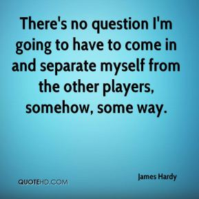 James Hardy - There's no question I'm going to have to come in and separate myself from the other players, somehow, some way.