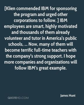 James Hunt - [Klien commended IBM for sponsoring the program and urged other corporations to follow. ] IBM employees are smart, highly motivated and thousands of them already volunteer and tutor in America's public schools, ... Now, many of them will become terrific full-time teachers with the company's strong support. I hope more companies and organizations will follow IBM's great example.