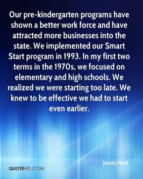 James Hunt - Our pre-kindergarten programs have shown a better work force and have attracted more businesses into the state. We implemented our Smart Start program in 1993. In my first two terms in the 1970s, we focused on elementary and high schools. We realized we were starting too late. We knew to be effective we had to start even earlier.
