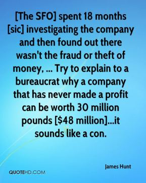 James Hunt - [The SFO] spent 18 months [sic] investigating the company and then found out there wasn't the fraud or theft of money, ... Try to explain to a bureaucrat why a company that has never made a profit can be worth 30 million pounds [$48 million]...it sounds like a con.