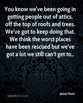 James Hunt - You know we've been going in getting people out of attics, off the top of roofs and trees. We've got to keep doing that. We think the worst places have been rescued but we've got a lot we still can't get to.