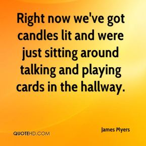 James Myers - Right now we've got candles lit and were just sitting around talking and playing cards in the hallway.